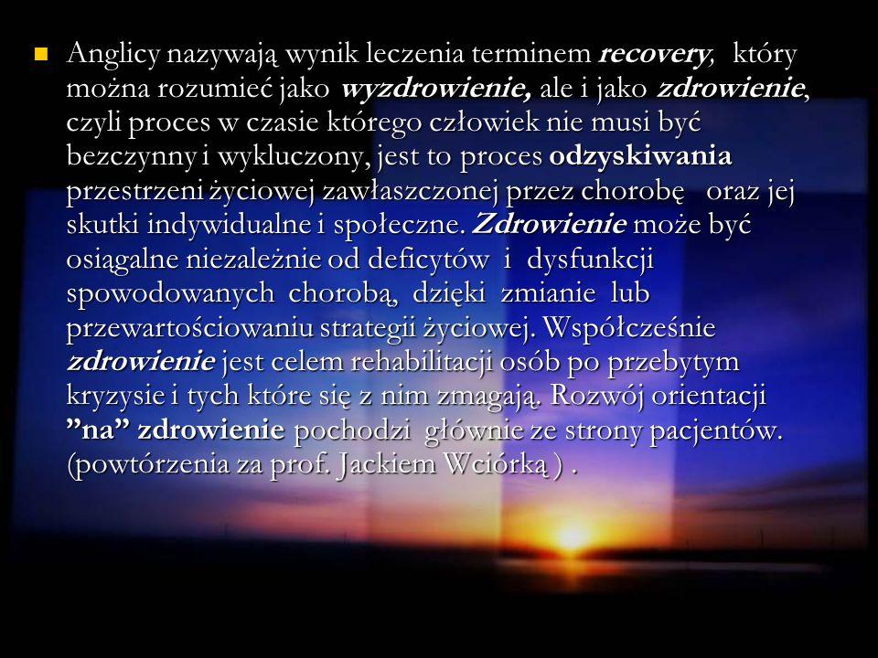 Anglicy nazywają wynik leczenia terminem recovery, który można rozumieć jako wyzdrowienie, ale i jako zdrowienie, czyli proces w czasie którego człowiek nie musi być bezczynny i wykluczony, jest to proces odzyskiwania przestrzeni życiowej zawłaszczonej przez chorobę oraz jej skutki indywidualne i społeczne.