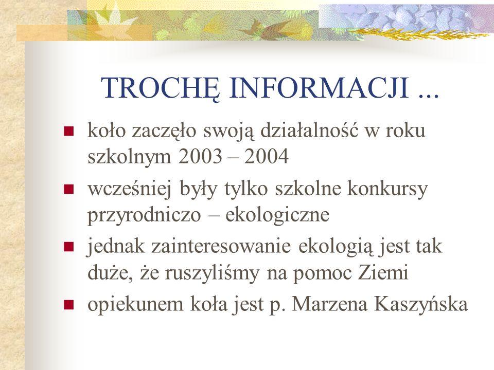 TROCHĘ INFORMACJI ... koło zaczęło swoją działalność w roku szkolnym 2003 – 2004. wcześniej były tylko szkolne konkursy przyrodniczo – ekologiczne.