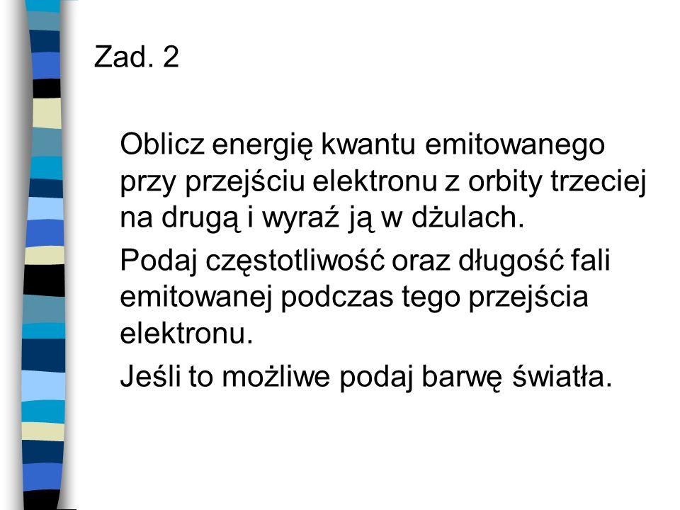 Zad. 2 Oblicz energię kwantu emitowanego przy przejściu elektronu z orbity trzeciej na drugą i wyraź ją w dżulach.