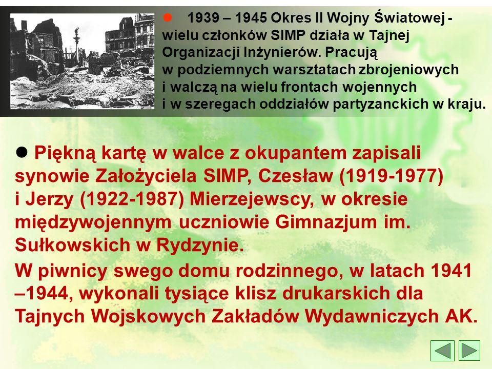 l 1939 – 1945 Okres II Wojny Światowej - wielu członków SIMP działa w Tajnej Organizacji Inżynierów. Pracują w podziemnych warsztatach zbrojeniowych i walczą na wielu frontach wojennych i w szeregach oddziałów partyzanckich w kraju.