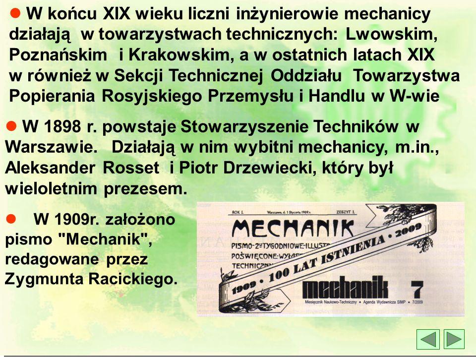 l W końcu XIX wieku liczni inżynierowie mechanicy działają w towarzystwach technicznych: Lwowskim, Poznańskim i Krakowskim, a w ostatnich latach XIX w również w Sekcji Technicznej Oddziału Towarzystwa Popierania Rosyjskiego Przemysłu i Handlu w W-wie