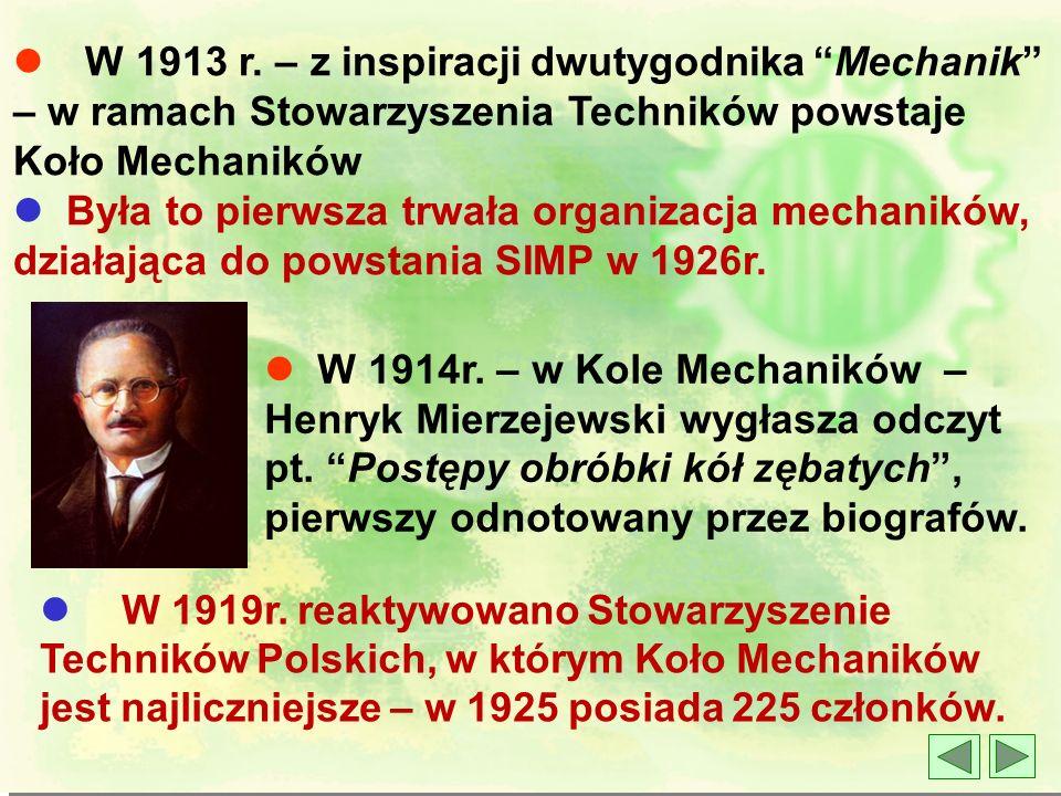 l W 1913 r. – z inspiracji dwutygodnika Mechanik – w ramach Stowarzyszenia Techników powstaje Koło Mechaników