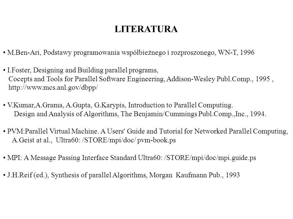 LITERATURA M.Ben-Ari, Podstawy programowania współbieżnego i rozproszonego, WN-T, 1996. I.Foster, Designing and Building parallel programs,