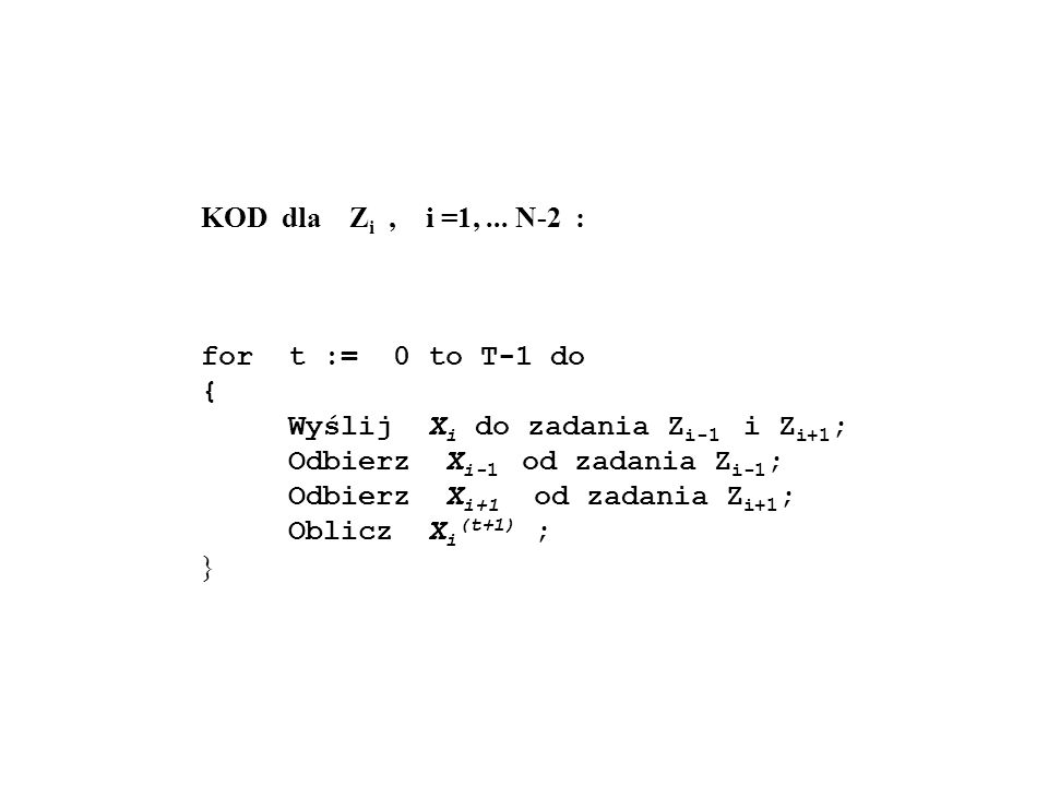 KOD dla Zi , i =1, ... N-2 : for t := 0 to T-1 do. { Wyślij Xi do zadania Zi-1 i Zi+1;