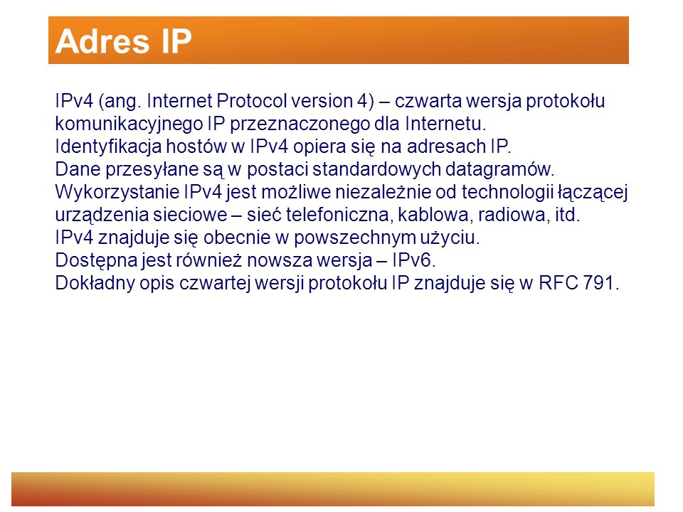Adres IP IPv4 (ang. Internet Protocol version 4) – czwarta wersja protokołu komunikacyjnego IP przeznaczonego dla Internetu.