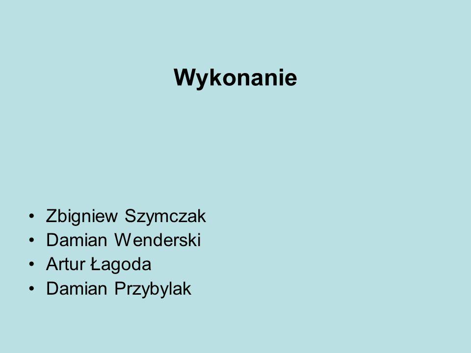 Wykonanie Zbigniew Szymczak Damian Wenderski Artur Łagoda