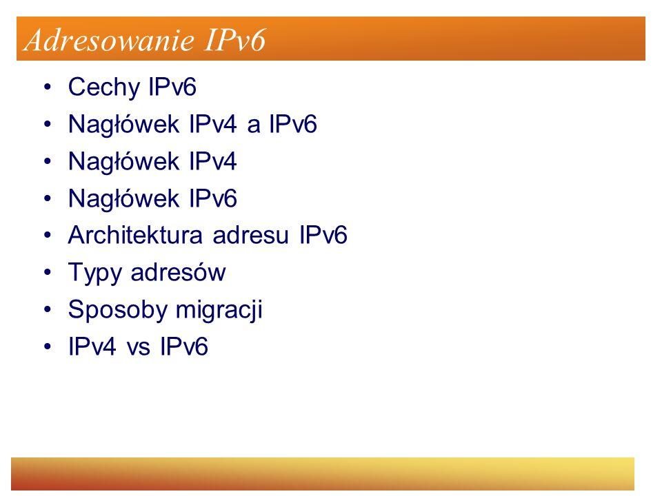 Adresowanie IPv6 Cechy IPv6 Nagłówek IPv4 a IPv6 Nagłówek IPv4
