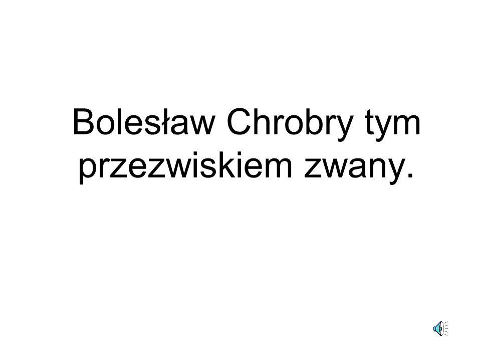 Bolesław Chrobry tym przezwiskiem zwany.