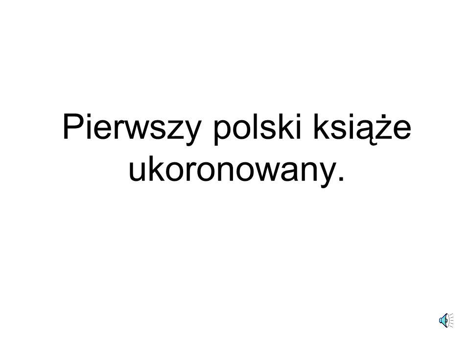 Pierwszy polski książe ukoronowany.