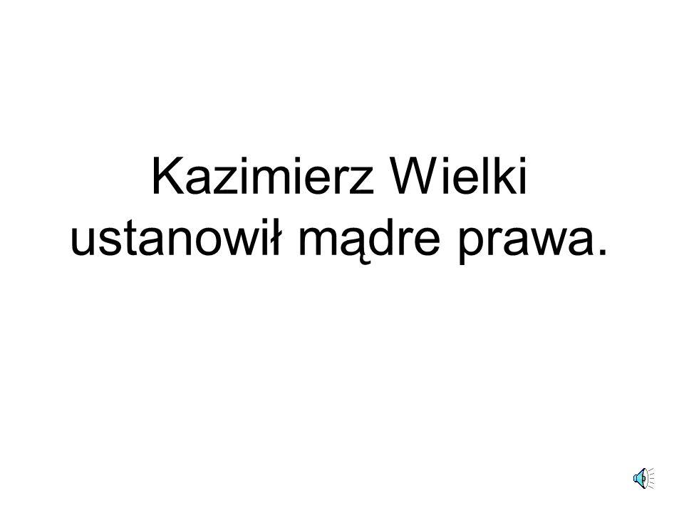 Kazimierz Wielki ustanowił mądre prawa.