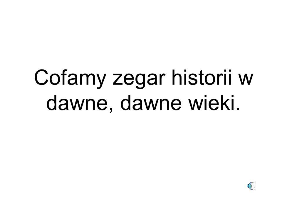 Cofamy zegar historii w dawne, dawne wieki.