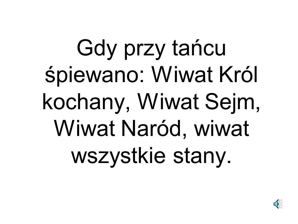 Gdy przy tańcu śpiewano: Wiwat Król kochany, Wiwat Sejm, Wiwat Naród, wiwat wszystkie stany.