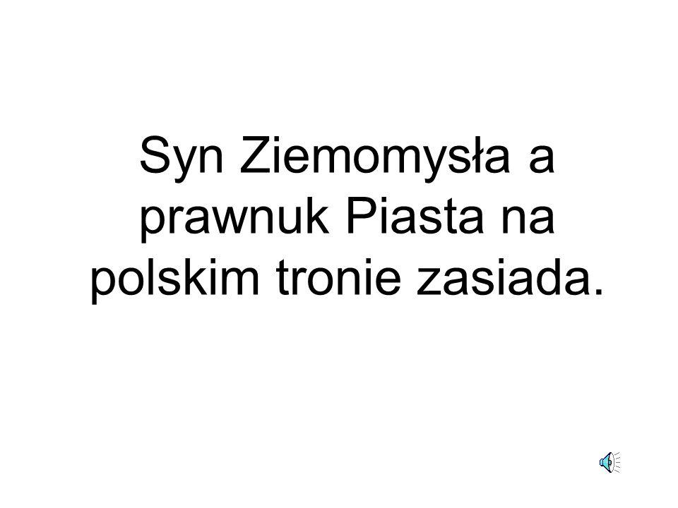 Syn Ziemomysła a prawnuk Piasta na polskim tronie zasiada.