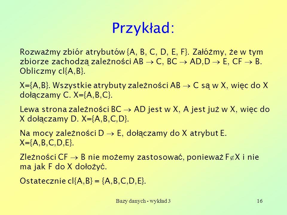 Przykład: Rozważmy zbiór atrybutów {A, B, C, D, E, F}. Załóżmy, że w tym zbiorze zachodzą zależności AB  C, BC  AD,D  E, CF  B. Obliczmy cl{A,B}.