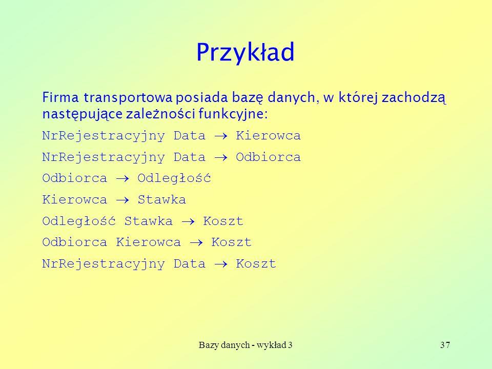 Przykład Firma transportowa posiada bazę danych, w której zachodzą następujące zależności funkcyjne: