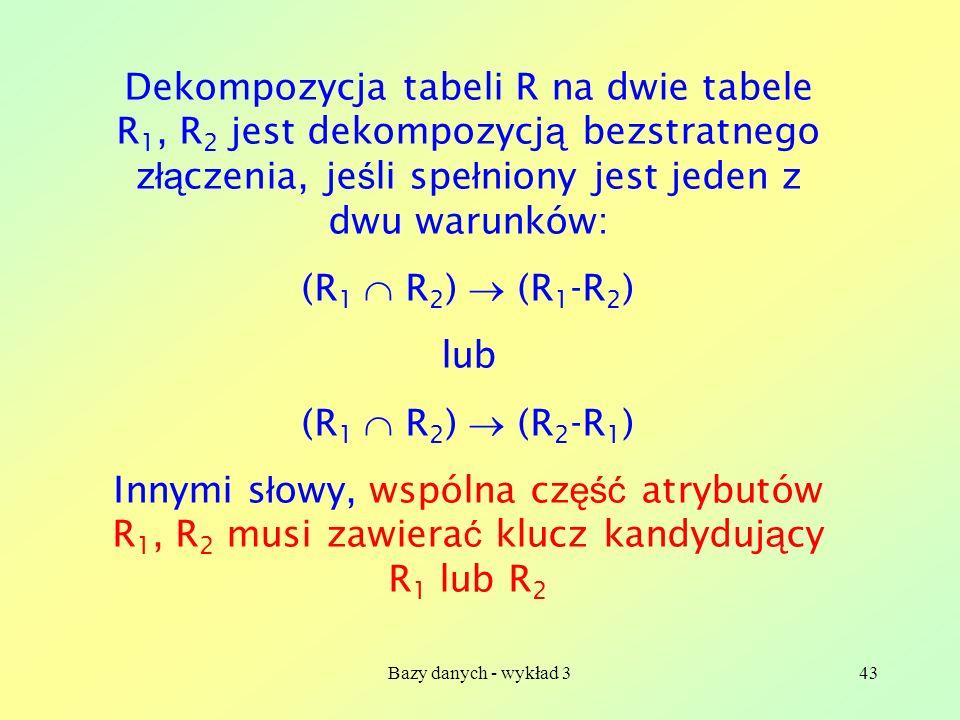 Dekompozycja tabeli R na dwie tabele R1, R2 jest dekompozycją bezstratnego złączenia, jeśli spełniony jest jeden z dwu warunków: