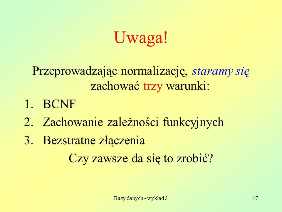 Uwaga! Przeprowadzając normalizację, staramy się zachować trzy warunki: BCNF. Zachowanie zależności funkcyjnych.