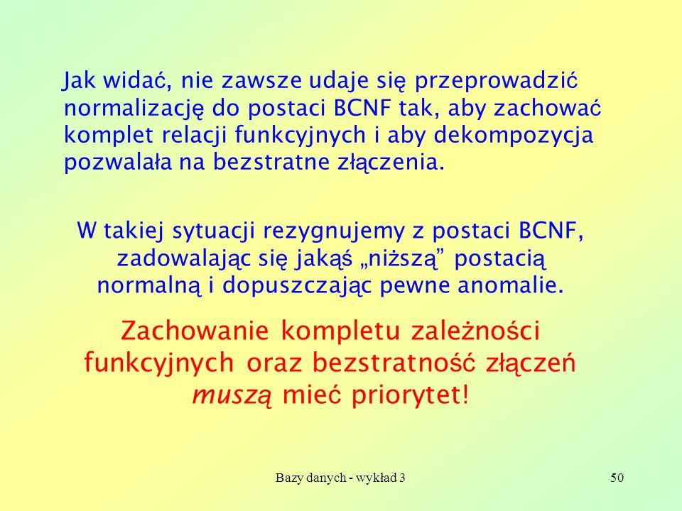 Jak widać, nie zawsze udaje się przeprowadzić normalizację do postaci BCNF tak, aby zachować komplet relacji funkcyjnych i aby dekompozycja pozwalała na bezstratne złączenia.