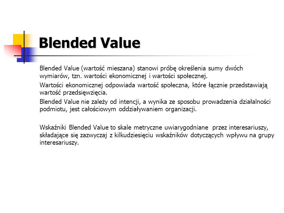Blended Value Blended Value (wartość mieszana) stanowi próbę określenia sumy dwóch wymiarów, tzn. wartości ekonomicznej i wartości społecznej.