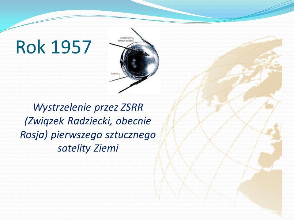 Rok 1957 Wystrzelenie przez ZSRR (Związek Radziecki, obecnie Rosja) pierwszego sztucznego satelity Ziemi.