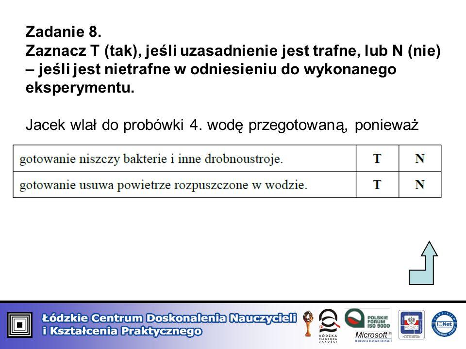Zadanie 8.Zaznacz T (tak), jeśli uzasadnienie jest trafne, lub N (nie) – jeśli jest nietrafne w odniesieniu do wykonanego eksperymentu.