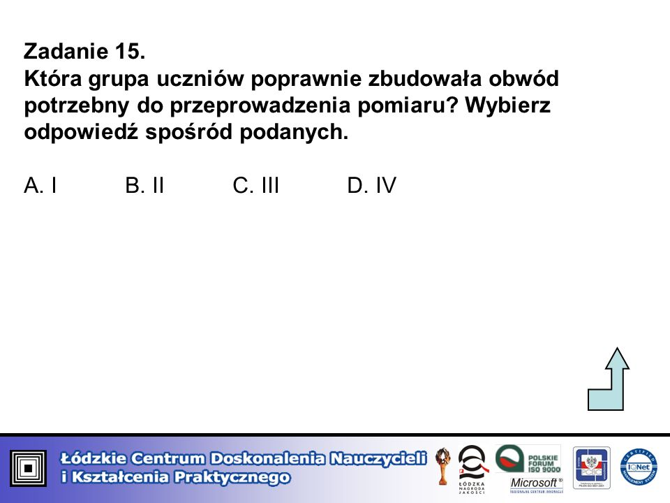 Zadanie 15. Która grupa uczniów poprawnie zbudowała obwód potrzebny do przeprowadzenia pomiaru Wybierz odpowiedź spośród podanych.