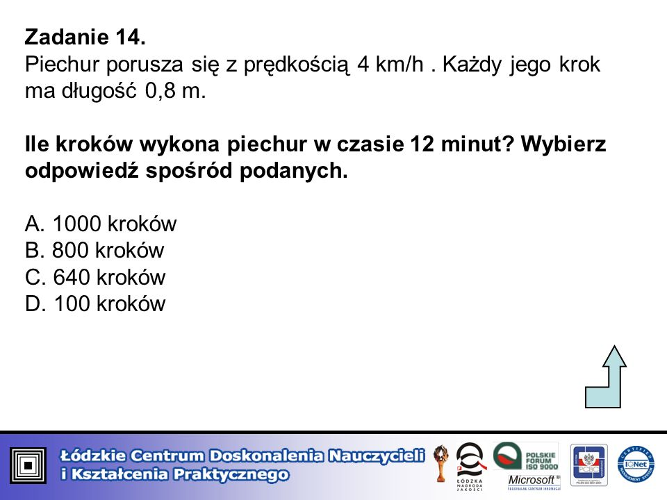 Zadanie 14.Piechur porusza się z prędkością 4 km/h . Każdy jego krok ma długość 0,8 m.