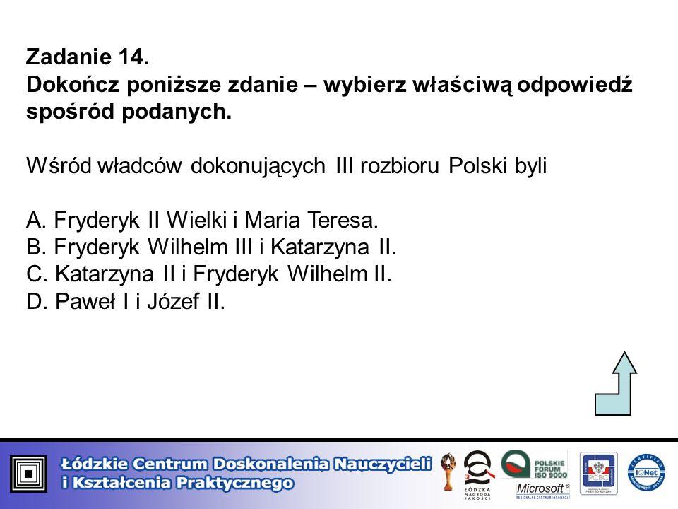 Zadanie 14.Dokończ poniższe zdanie – wybierz właściwą odpowiedź spośród podanych. Wśród władców dokonujących III rozbioru Polski byli.