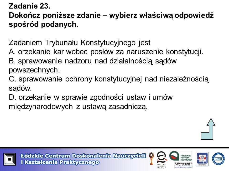 Zadanie 23.Dokończ poniższe zdanie – wybierz właściwą odpowiedź spośród podanych. Zadaniem Trybunału Konstytucyjnego jest.