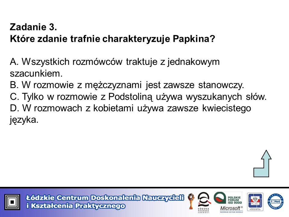 Zadanie 3. Które zdanie trafnie charakteryzuje Papkina A. Wszystkich rozmówców traktuje z jednakowym szacunkiem.
