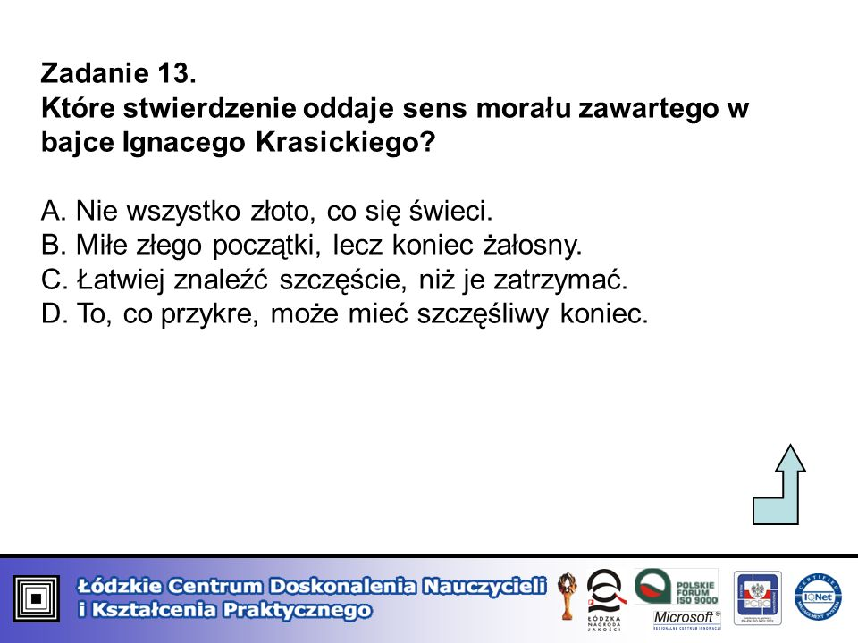 Zadanie 13. Które stwierdzenie oddaje sens morału zawartego w bajce Ignacego Krasickiego A. Nie wszystko złoto, co się świeci.