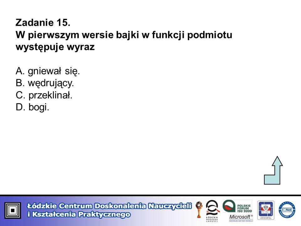 Zadanie 15.W pierwszym wersie bajki w funkcji podmiotu występuje wyraz. A. gniewał się. B. wędrujący.