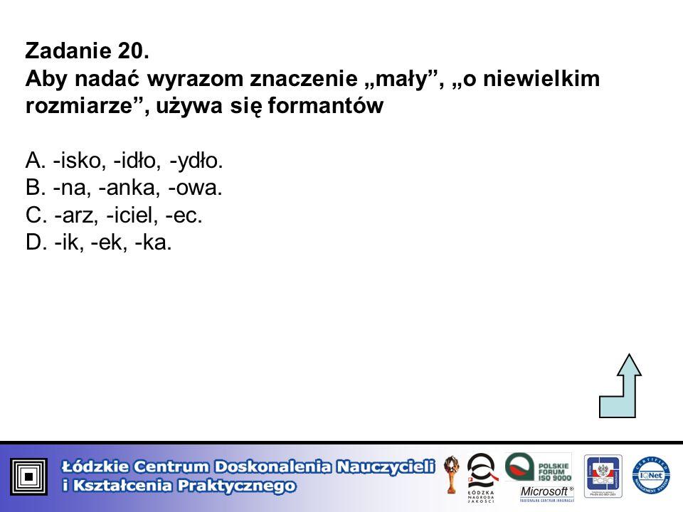 """Zadanie 20. Aby nadać wyrazom znaczenie """"mały , """"o niewielkim rozmiarze , używa się formantów. A. -isko, -idło, -ydło."""