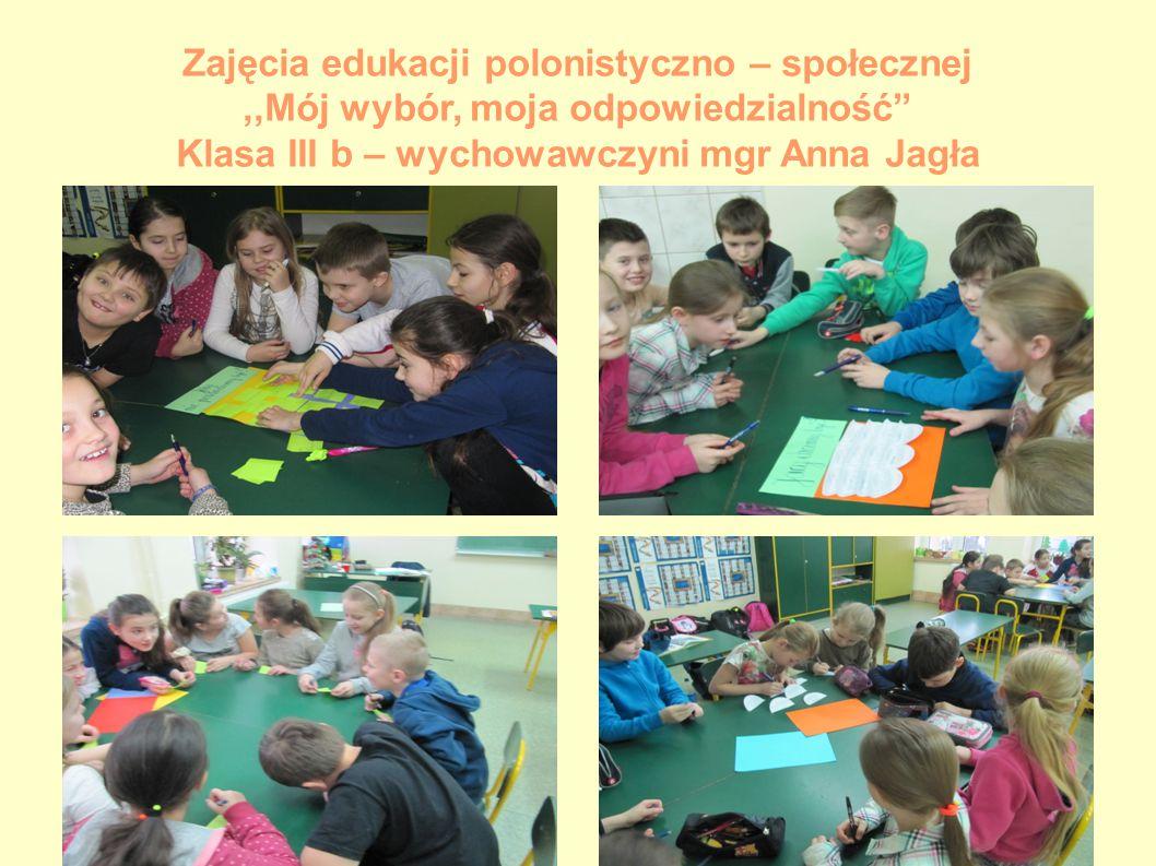 Zajęcia edukacji polonistyczno – społecznej ,,Mój wybór, moja odpowiedzialność Klasa III b – wychowawczyni mgr Anna Jagła