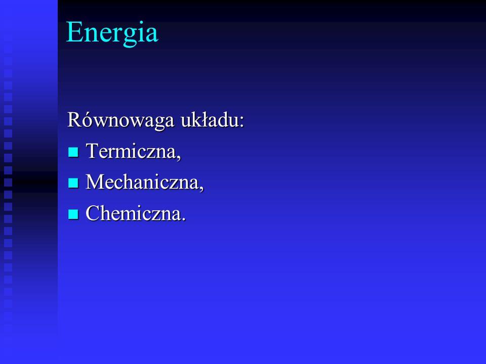 Energia Równowaga układu: Termiczna, Mechaniczna, Chemiczna.