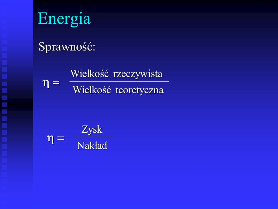 Energia Sprawność: h = h = Wielkość rzeczywista Wielkość teoretyczna