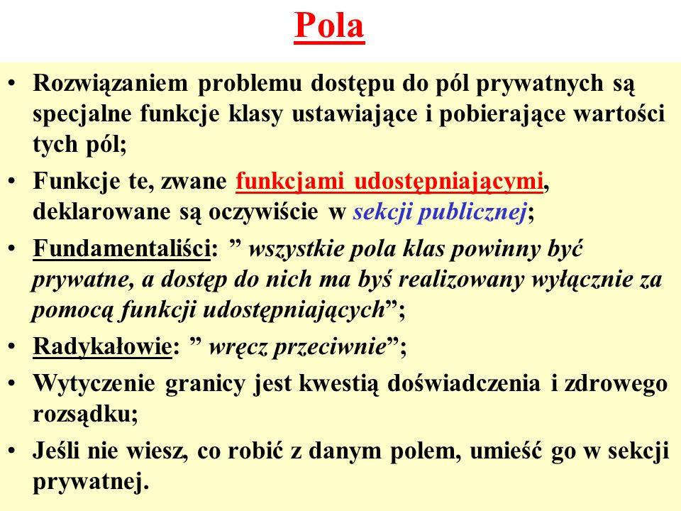 Pola Rozwiązaniem problemu dostępu do pól prywatnych są specjalne funkcje klasy ustawiające i pobierające wartości tych pól;