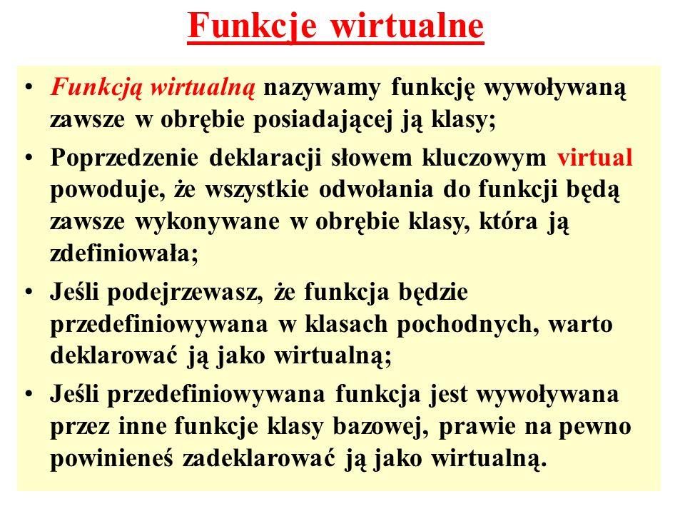 Funkcje wirtualne Funkcją wirtualną nazywamy funkcję wywoływaną zawsze w obrębie posiadającej ją klasy;