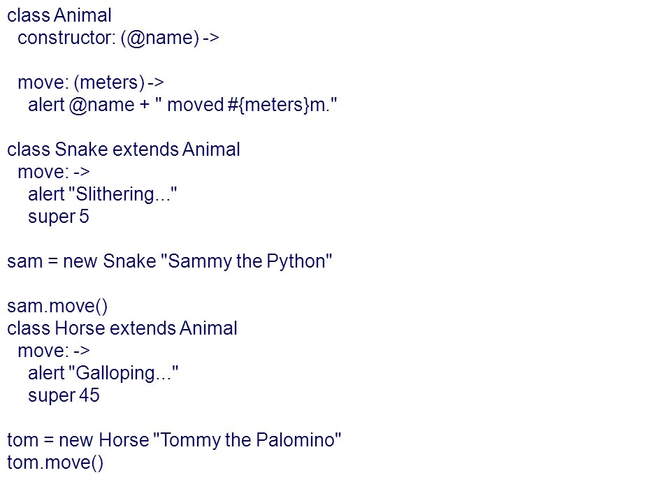 class Animal constructor: (@name) -> move: (meters) -> alert @name + moved #{meters}m. class Snake extends Animal.
