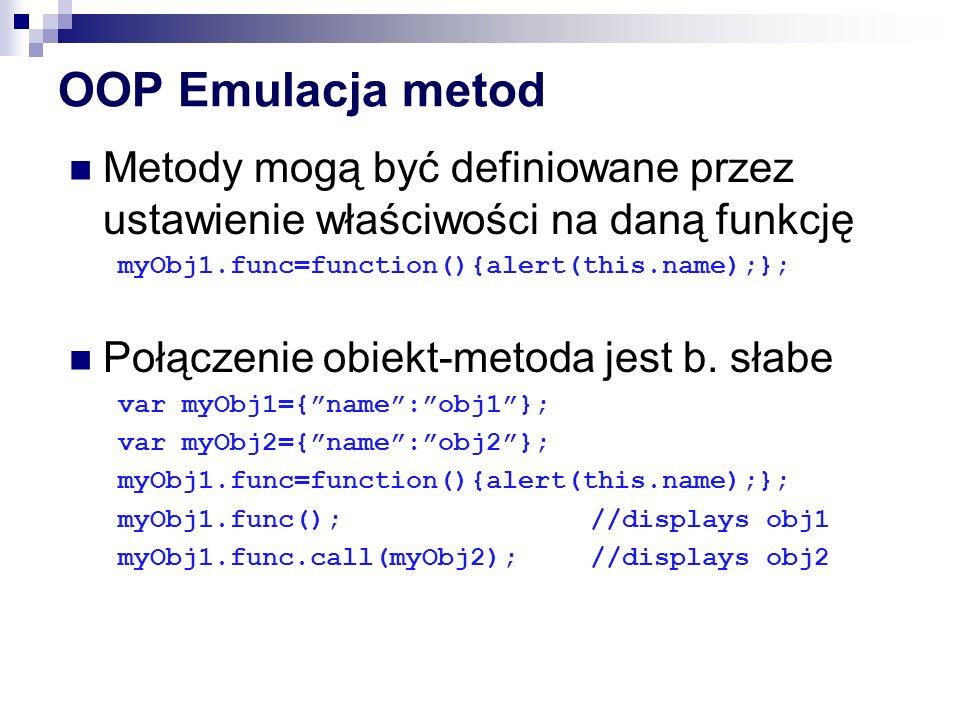 OOP Emulacja metod Metody mogą być definiowane przez ustawienie właściwości na daną funkcję. myObj1.func=function(){alert(this.name);};