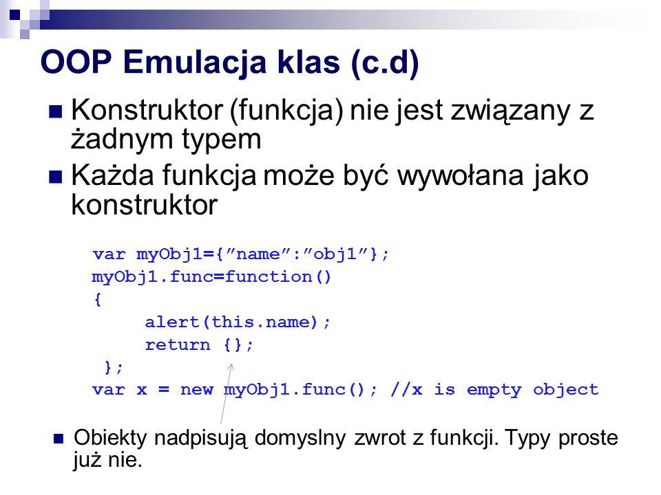 OOP Emulacja klas (c.d) Konstruktor (funkcja) nie jest związany z żadnym typem. Każda funkcja może być wywołana jako konstruktor.