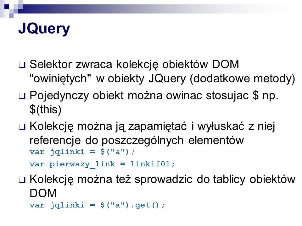 JQuery Selektor zwraca kolekcję obiektów DOM owiniętych w obiekty JQuery (dodatkowe metody) Pojedynczy obiekt można owinac stosujac $ np. $(this)