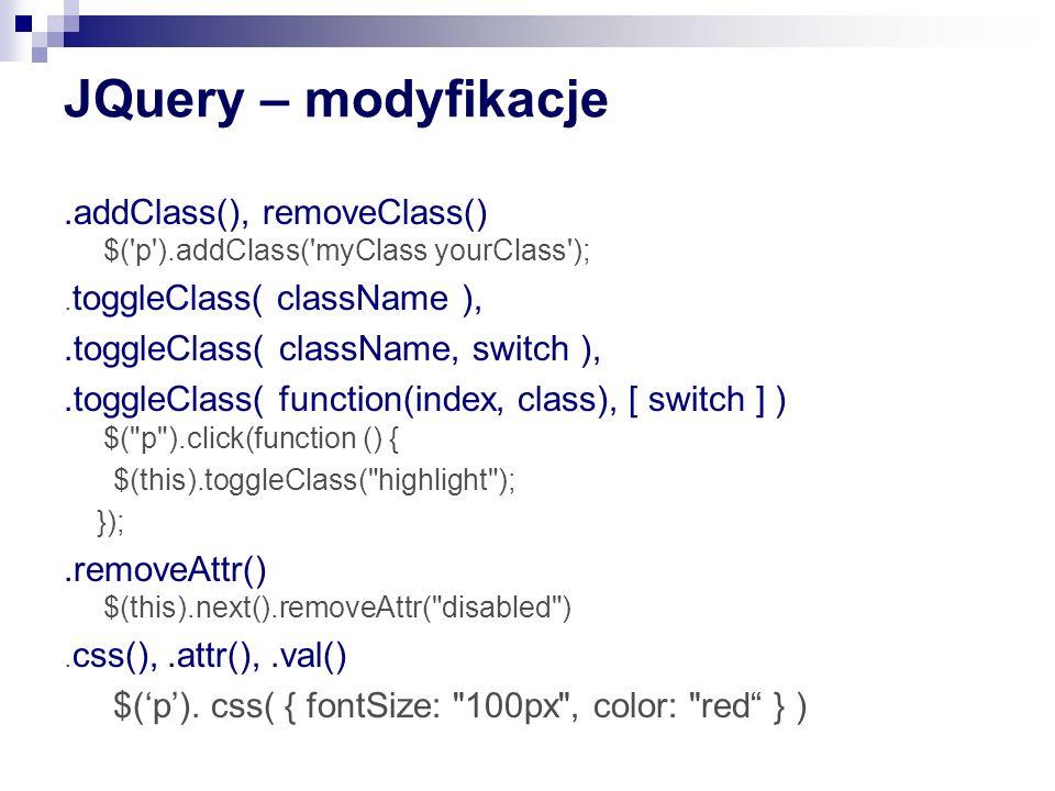 JQuery – modyfikacje .addClass(), removeClass() $( p ).addClass( myClass yourClass ); .toggleClass( className ),