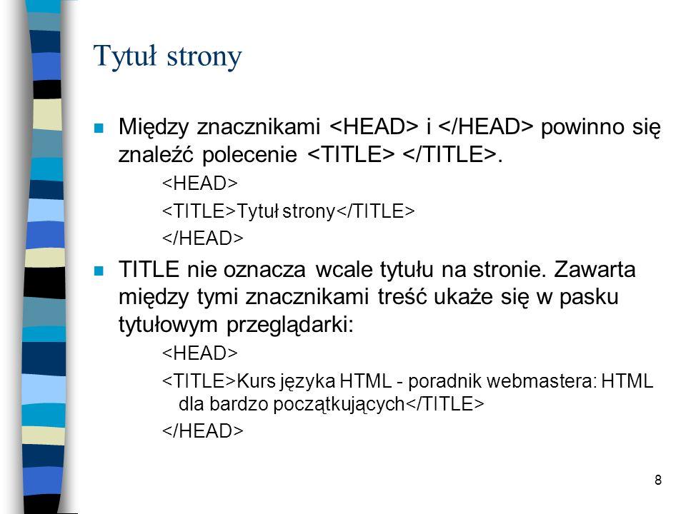 Tytuł strony Między znacznikami <HEAD> i </HEAD> powinno się znaleźć polecenie <TITLE> </TITLE>. <HEAD>