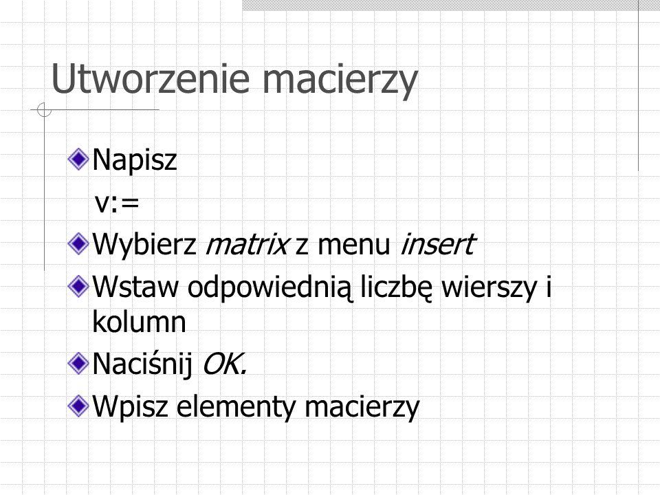 Utworzenie macierzy Napisz v:= Wybierz matrix z menu insert