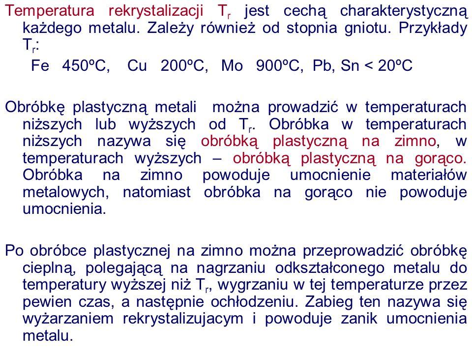 Temperatura rekrystalizacji Tr jest cechą charakterystyczną każdego metalu. Zależy również od stopnia gniotu. Przykłady Tr: