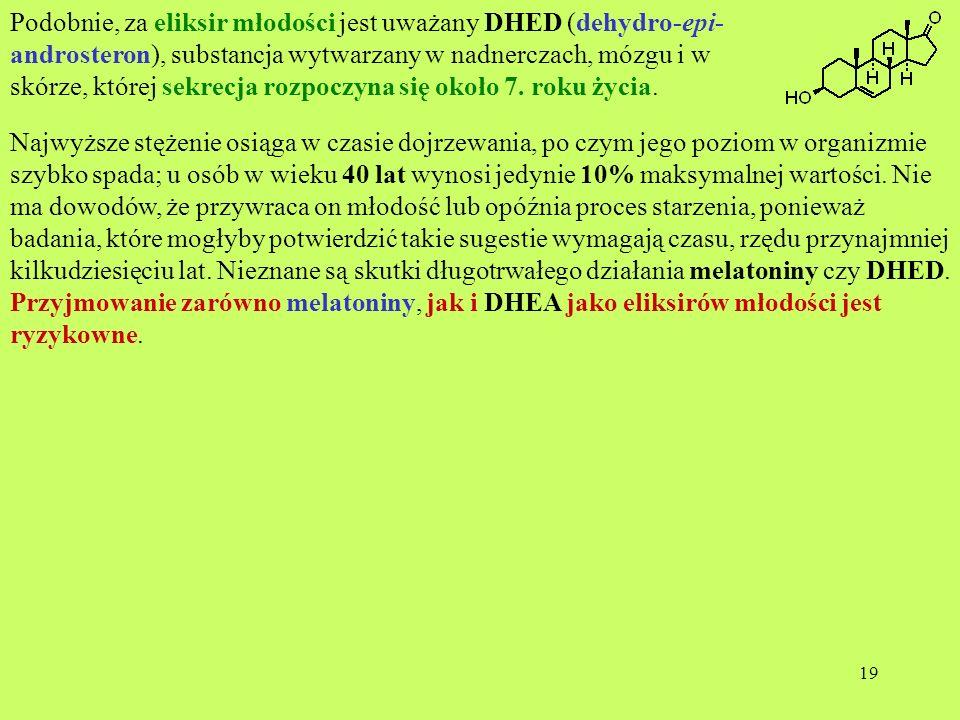 Podobnie, za eliksir młodości jest uważany DHED (dehydro-epi-androsteron), substancja wytwarzany w nadnerczach, mózgu i w skórze, której sekrecja rozpoczyna się około 7. roku życia.