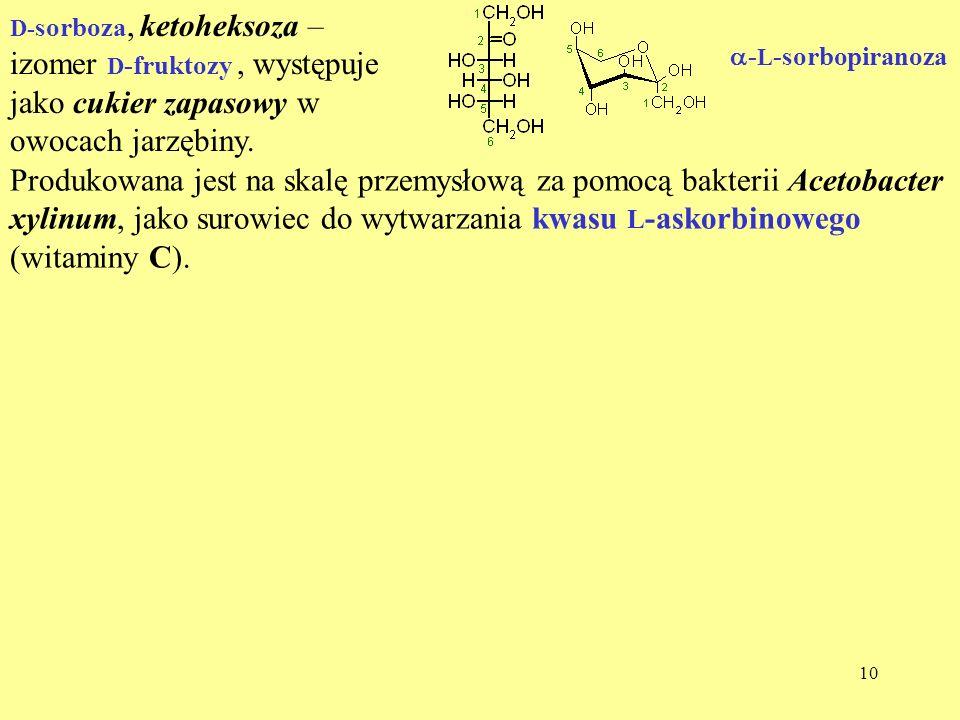 D-sorboza, ketoheksoza – izomer D-fruktozy , występuje jako cukier zapasowy w owocach jarzębiny.