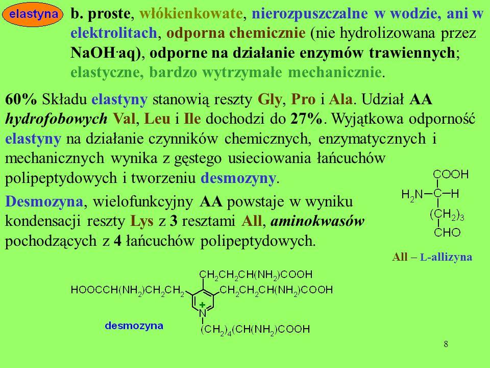 b. proste, włókienkowate, nierozpuszczalne w wodzie, ani w elektrolitach, odporna chemicznie (nie hydrolizowana przez NaOH.aq), odporne na działanie enzymów trawiennych; elastyczne, bardzo wytrzymałe mechanicznie.