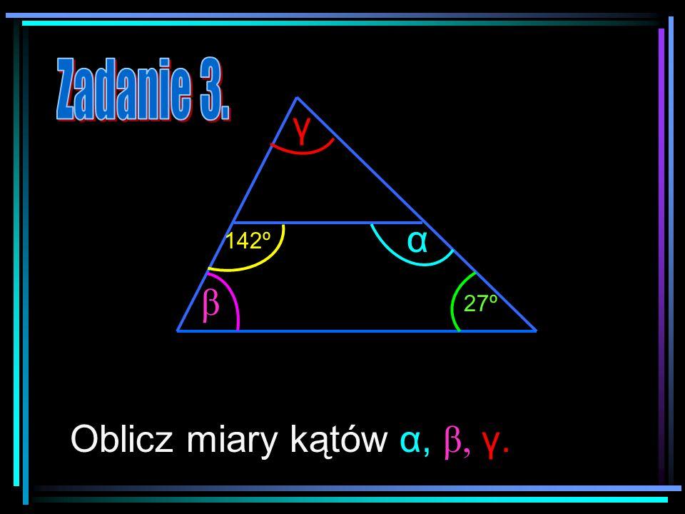 Zadanie 3. γ α 142º β 27º Oblicz miary kątów α, β, γ.